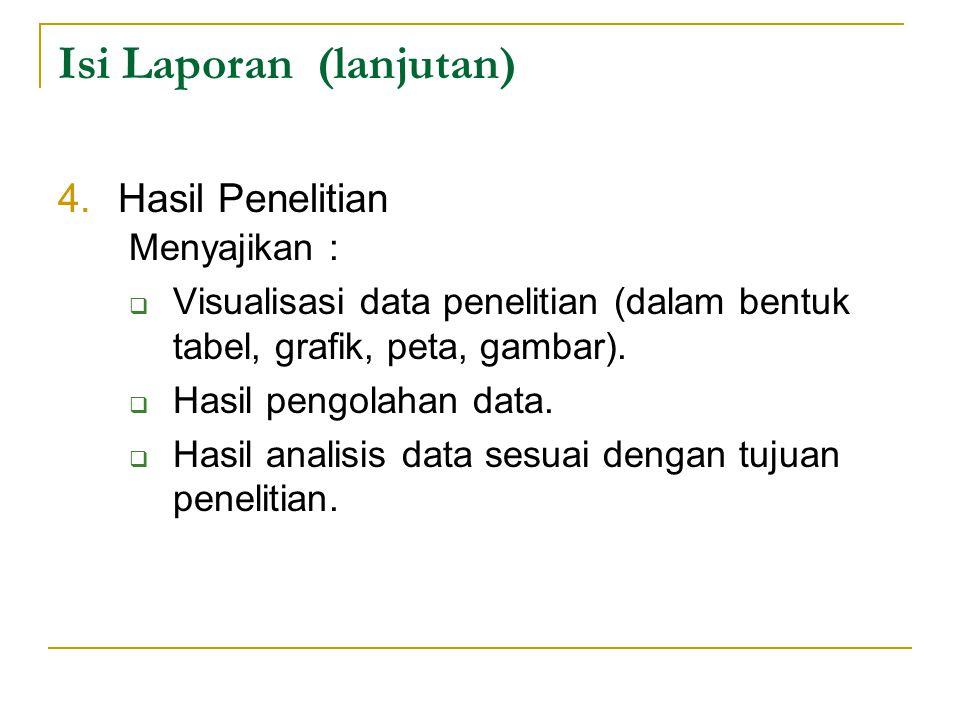 Isi Laporan (lanjutan) 4.Hasil Penelitian Menyajikan :  Visualisasi data penelitian (dalam bentuk tabel, grafik, peta, gambar).