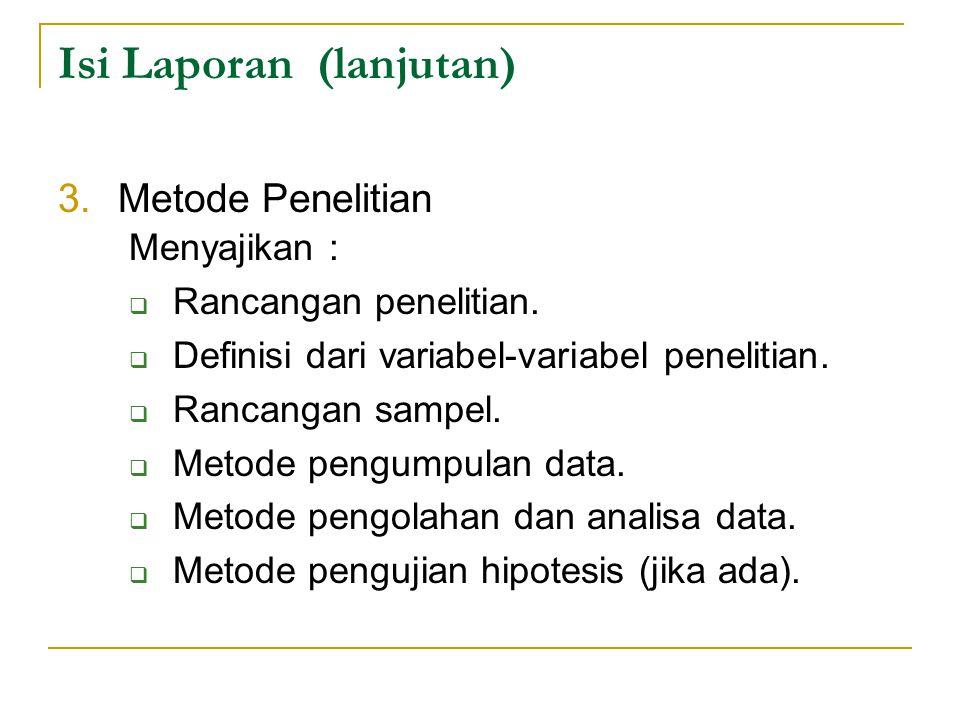 Isi Laporan (lanjutan) 3.Metode Penelitian Menyajikan :  Rancangan penelitian.  Definisi dari variabel-variabel penelitian.  Rancangan sampel.  Me