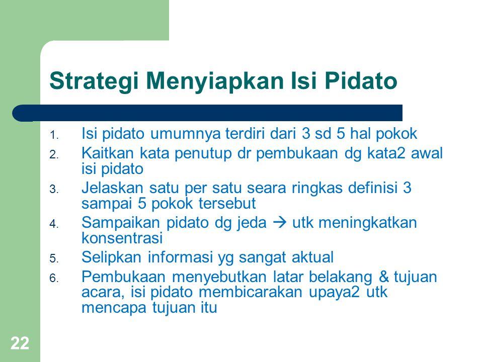 Strategi Menyiapkan Isi Pidato 1. Isi pidato umumnya terdiri dari 3 sd 5 hal pokok 2. Kaitkan kata penutup dr pembukaan dg kata2 awal isi pidato 3. Je