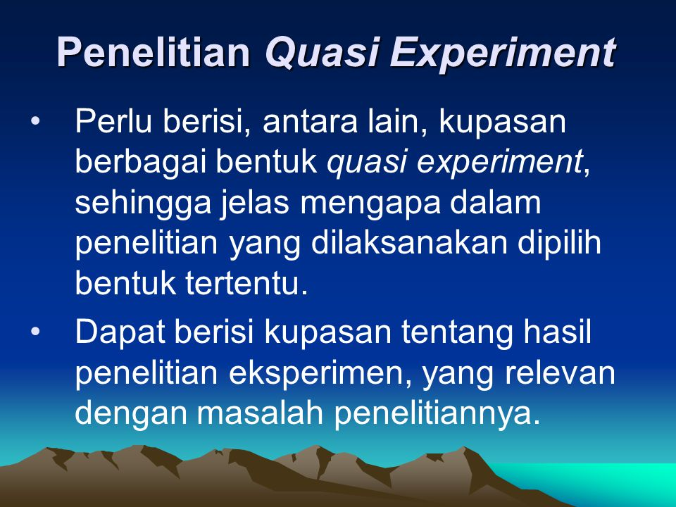 Penelitian Quasi Experiment Perlu berisi, antara lain, kupasan berbagai bentuk quasi experiment, sehingga jelas mengapa dalam penelitian yang dilaksan