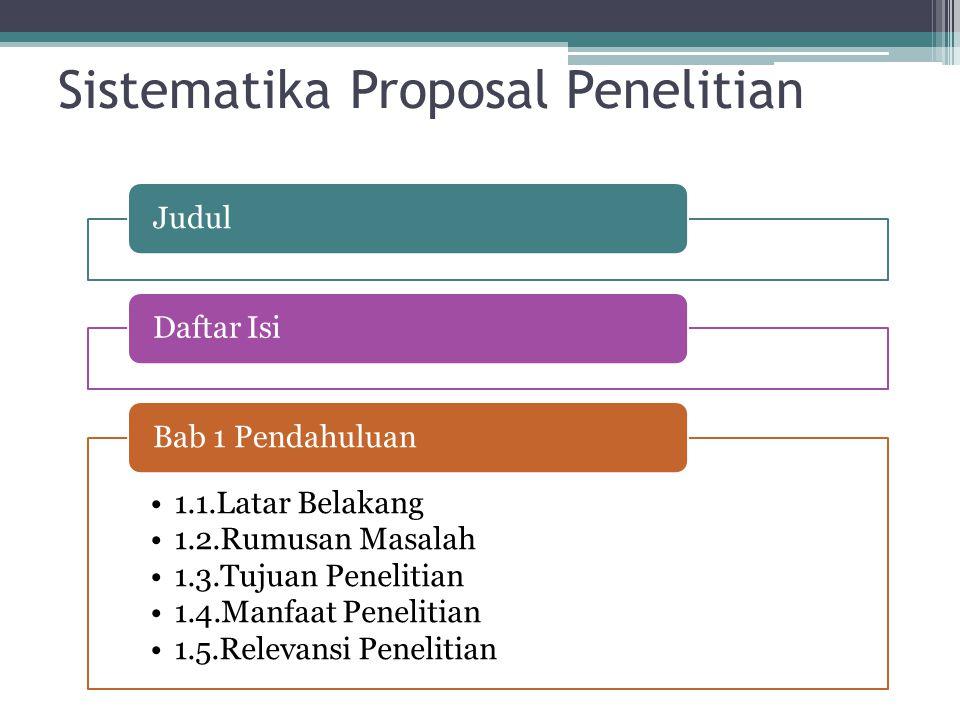 Sistematika Proposal Penelitian JudulDaftar Isi 1.1.Latar Belakang 1.2.Rumusan Masalah 1.3.Tujuan Penelitian 1.4.Manfaat Penelitian 1.5.Relevansi Penelitian Bab 1 Pendahuluan