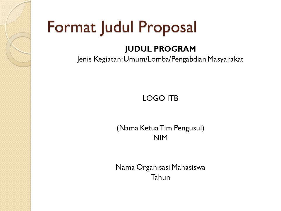Format Judul Proposal JUDUL PROGRAM Jenis Kegiatan: Umum/Lomba/Pengabdian Masyarakat LOGO ITB (Nama Ketua Tim Pengusul) NIM Nama Organisasi Mahasiswa