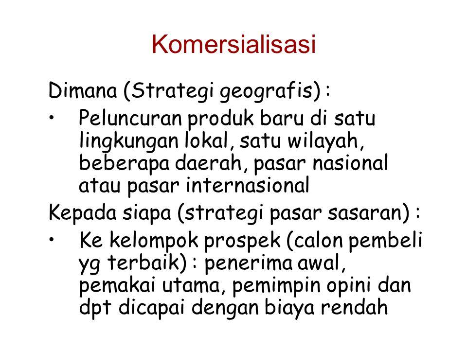 Komersialisasi Dimana (Strategi geografis) : Peluncuran produk baru di satu lingkungan lokal, satu wilayah, beberapa daerah, pasar nasional atau pasar