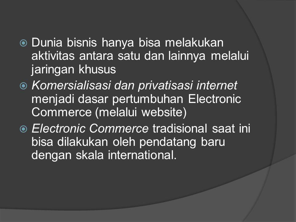  Dunia bisnis hanya bisa melakukan aktivitas antara satu dan lainnya melalui jaringan khusus  Komersialisasi dan privatisasi internet menjadi dasar pertumbuhan Electronic Commerce (melalui website)  Electronic Commerce tradisional saat ini bisa dilakukan oleh pendatang baru dengan skala international.