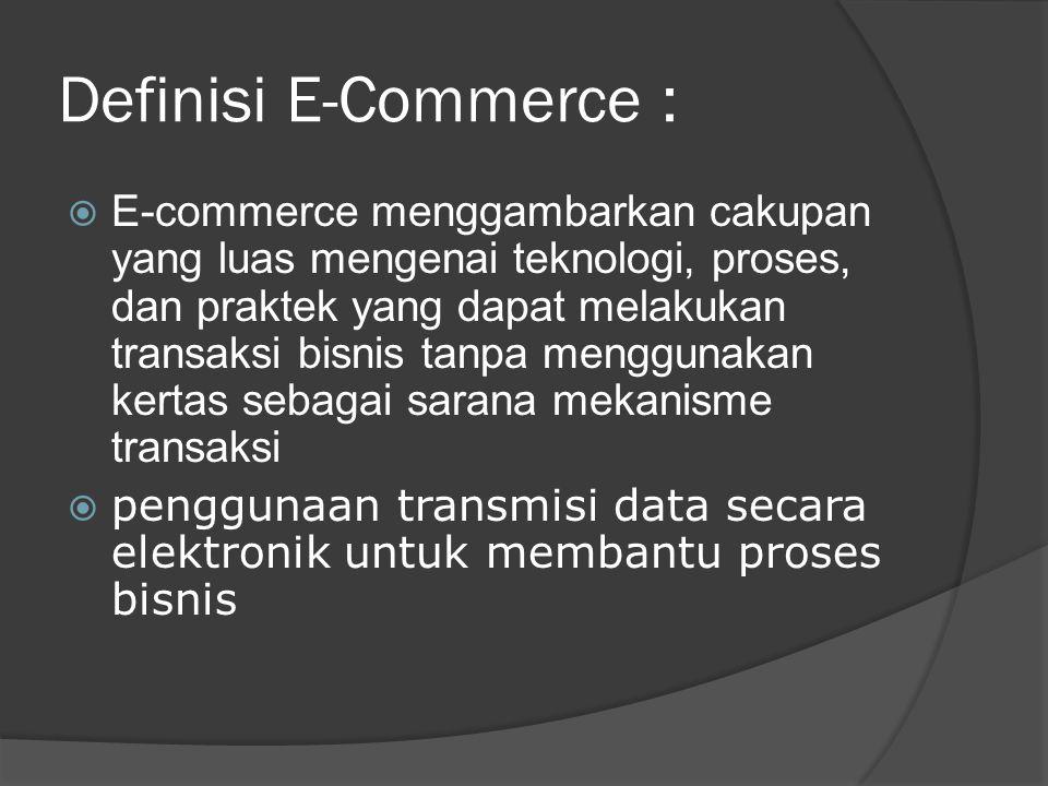 Definisi E-Commerce :  E-commerce menggambarkan cakupan yang luas mengenai teknologi, proses, dan praktek yang dapat melakukan transaksi bisnis tanpa menggunakan kertas sebagai sarana mekanisme transaksi  penggunaan transmisi data secara elektronik untuk membantu proses bisnis