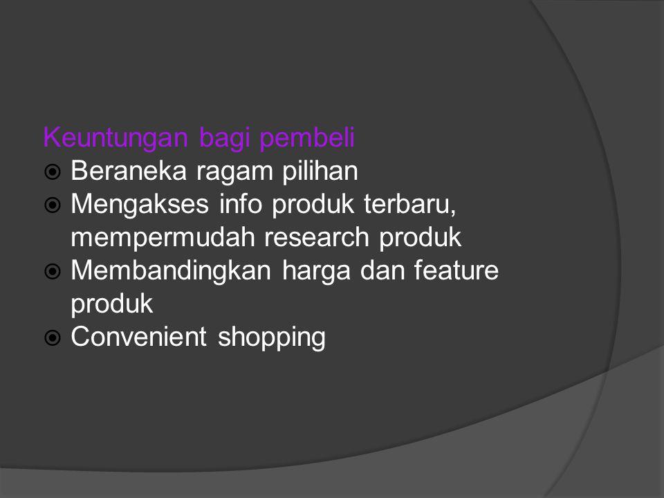 Keuntungan bagi pembeli  Beraneka ragam pilihan  Mengakses info produk terbaru, mempermudah research produk  Membandingkan harga dan feature produk  Convenient shopping