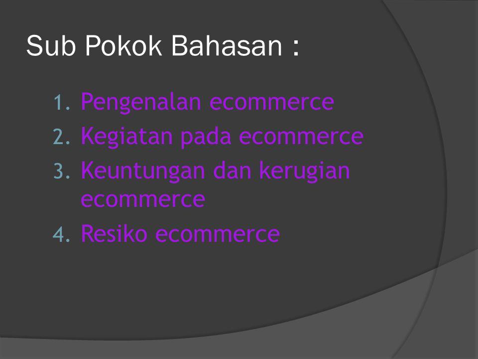 Sub Pokok Bahasan : 1. Pengenalan ecommerce 2. Kegiatan pada ecommerce 3.