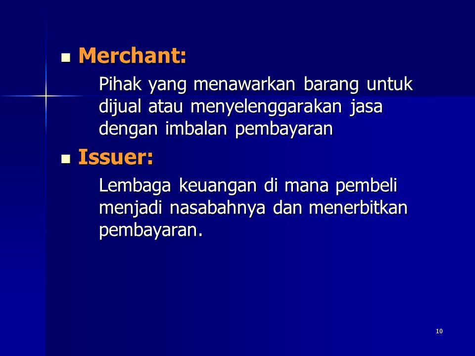 10 Merchant: Merchant: Pihak yang menawarkan barang untuk dijual atau menyelenggarakan jasa dengan imbalan pembayaran Issuer: Issuer: Lembaga keuangan