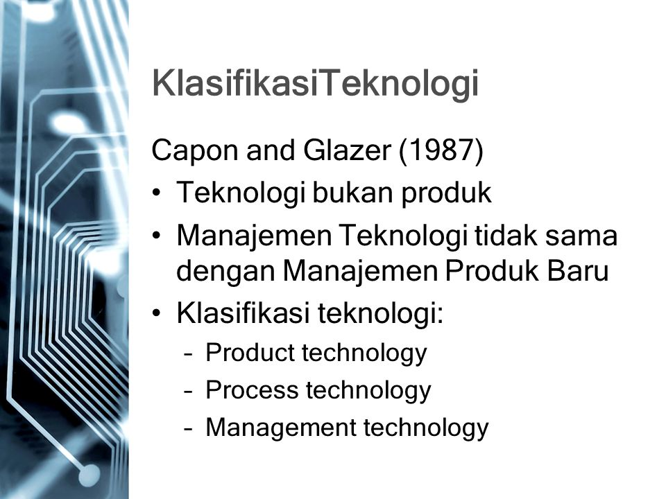 KlasifikasiTeknologi Capon and Glazer (1987) Teknologi bukan produk Manajemen Teknologi tidak sama dengan Manajemen Produk Baru Klasifikasi teknologi: –Product technology –Process technology –Management technology