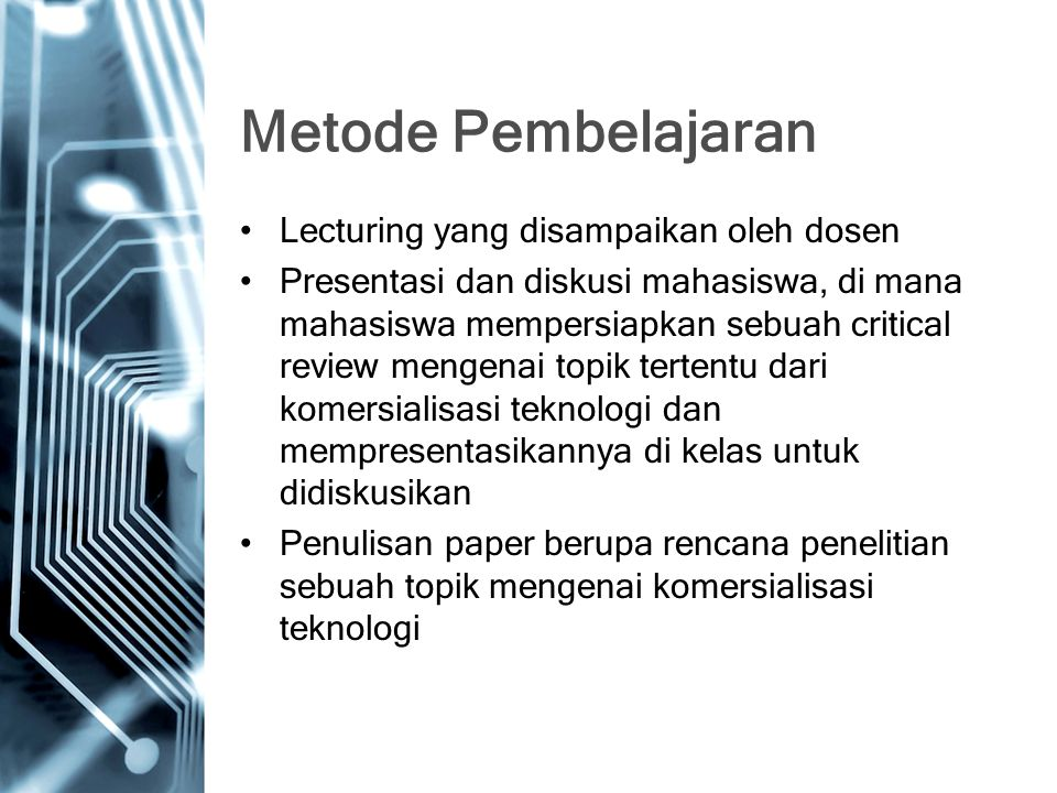 Metode Pembelajaran Lecturing yang disampaikan oleh dosen Presentasi dan diskusi mahasiswa, di mana mahasiswa mempersiapkan sebuah critical review mengenai topik tertentu dari komersialisasi teknologi dan mempresentasikannya di kelas untuk didiskusikan Penulisan paper berupa rencana penelitian sebuah topik mengenai komersialisasi teknologi
