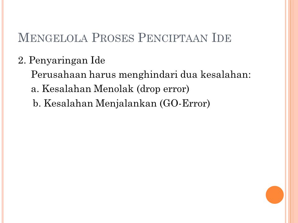 M ENGELOLA P ROSES P ENCIPTAAN I DE 2. Penyaringan Ide Perusahaan harus menghindari dua kesalahan: a. Kesalahan Menolak (drop error) b. Kesalahan Menj