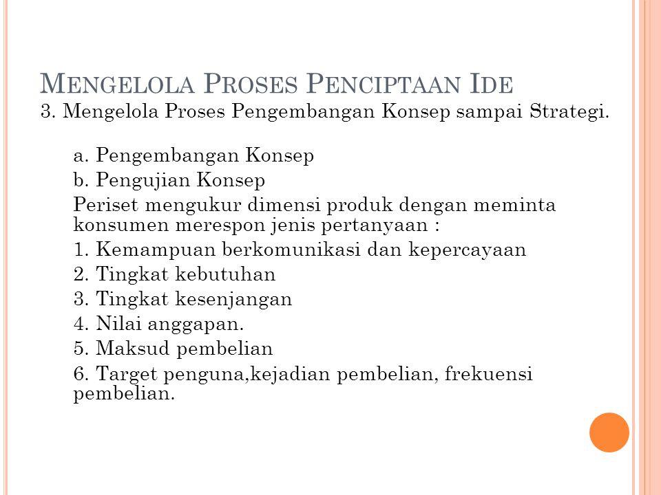 M ENGELOLA P ROSES P ENCIPTAAN I DE 3. Mengelola Proses Pengembangan Konsep sampai Strategi. a. Pengembangan Konsep b. Pengujian Konsep Periset menguk