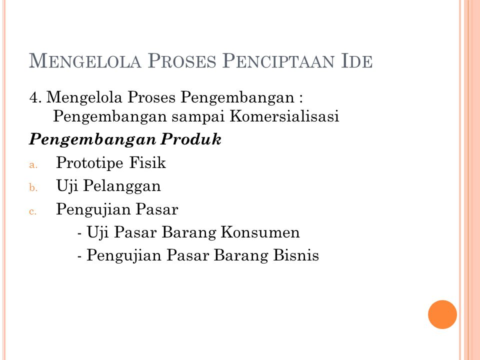 M ENGELOLA P ROSES P ENCIPTAAN I DE 4. Mengelola Proses Pengembangan : Pengembangan sampai Komersialisasi Pengembangan Produk a. Prototipe Fisik b. Uj