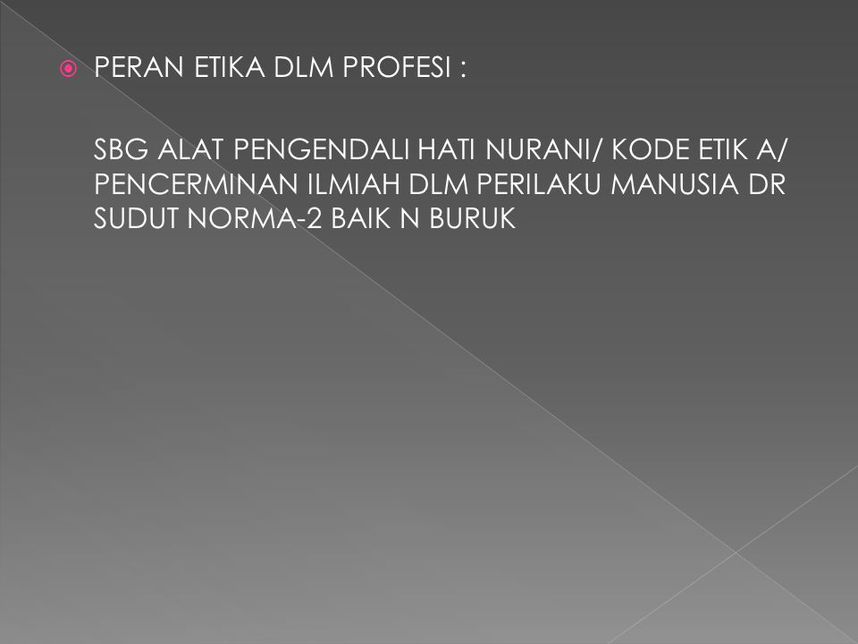  PERAN ETIKA DLM PROFESI : SBG ALAT PENGENDALI HATI NURANI/ KODE ETIK A/ PENCERMINAN ILMIAH DLM PERILAKU MANUSIA DR SUDUT NORMA-2 BAIK N BURUK