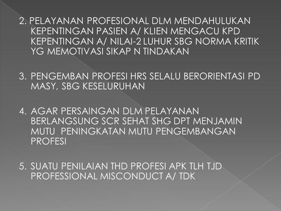 2. PELAYANAN PROFESIONAL DLM MENDAHULUKAN KEPENTINGAN PASIEN A/ KLIEN MENGACU KPD KEPENTINGAN A/ NILAI-2 LUHUR SBG NORMA KRITIK YG MEMOTIVASI SIKAP N