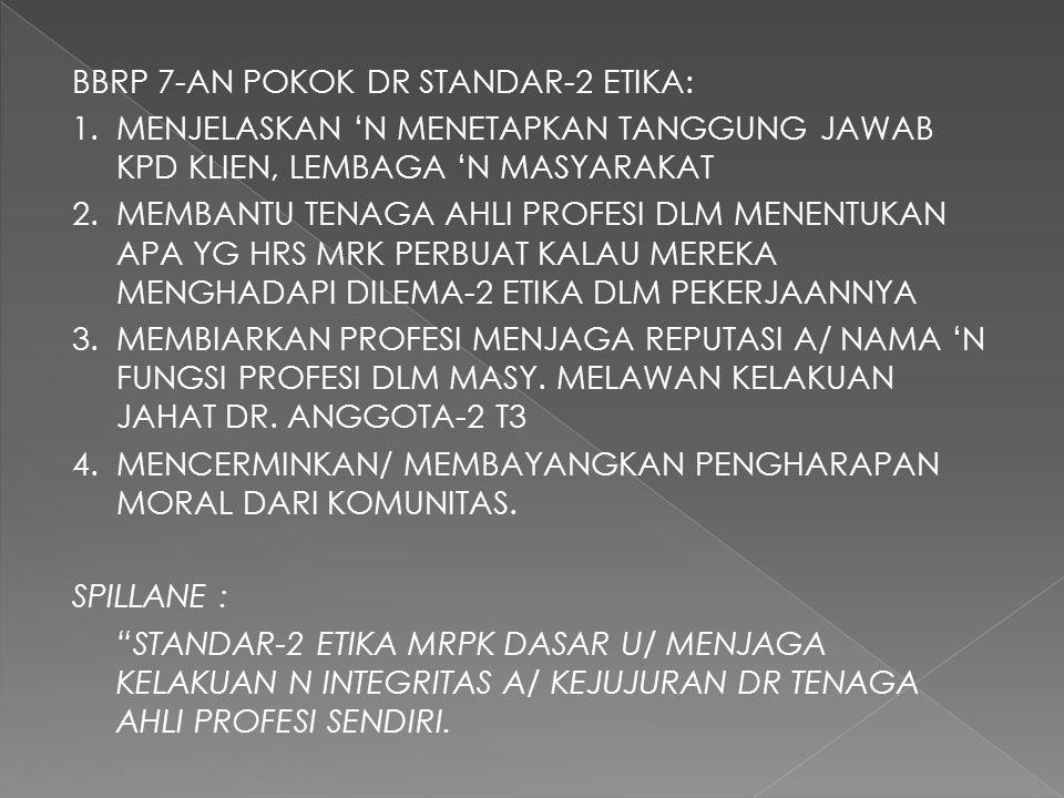 BBRP 7-AN POKOK DR STANDAR-2 ETIKA: 1.MENJELASKAN 'N MENETAPKAN TANGGUNG JAWAB KPD KLIEN, LEMBAGA 'N MASYARAKAT 2.MEMBANTU TENAGA AHLI PROFESI DLM MENENTUKAN APA YG HRS MRK PERBUAT KALAU MEREKA MENGHADAPI DILEMA-2 ETIKA DLM PEKERJAANNYA 3.MEMBIARKAN PROFESI MENJAGA REPUTASI A/ NAMA 'N FUNGSI PROFESI DLM MASY.