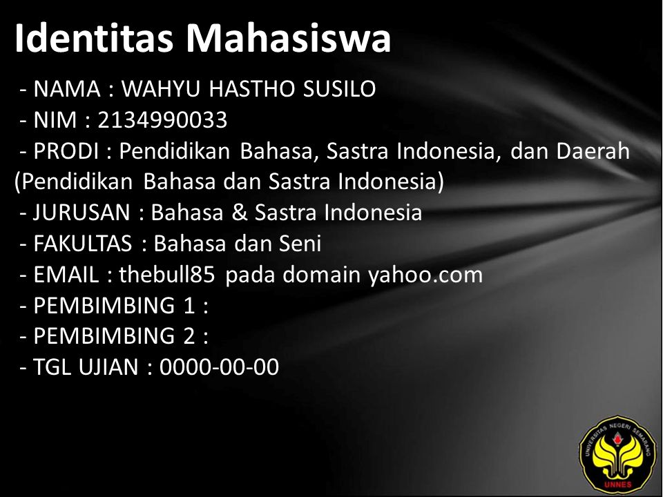 Identitas Mahasiswa - NAMA : WAHYU HASTHO SUSILO - NIM : 2134990033 - PRODI : Pendidikan Bahasa, Sastra Indonesia, dan Daerah (Pendidikan Bahasa dan Sastra Indonesia) - JURUSAN : Bahasa & Sastra Indonesia - FAKULTAS : Bahasa dan Seni - EMAIL : thebull85 pada domain yahoo.com - PEMBIMBING 1 : - PEMBIMBING 2 : - TGL UJIAN : 0000-00-00