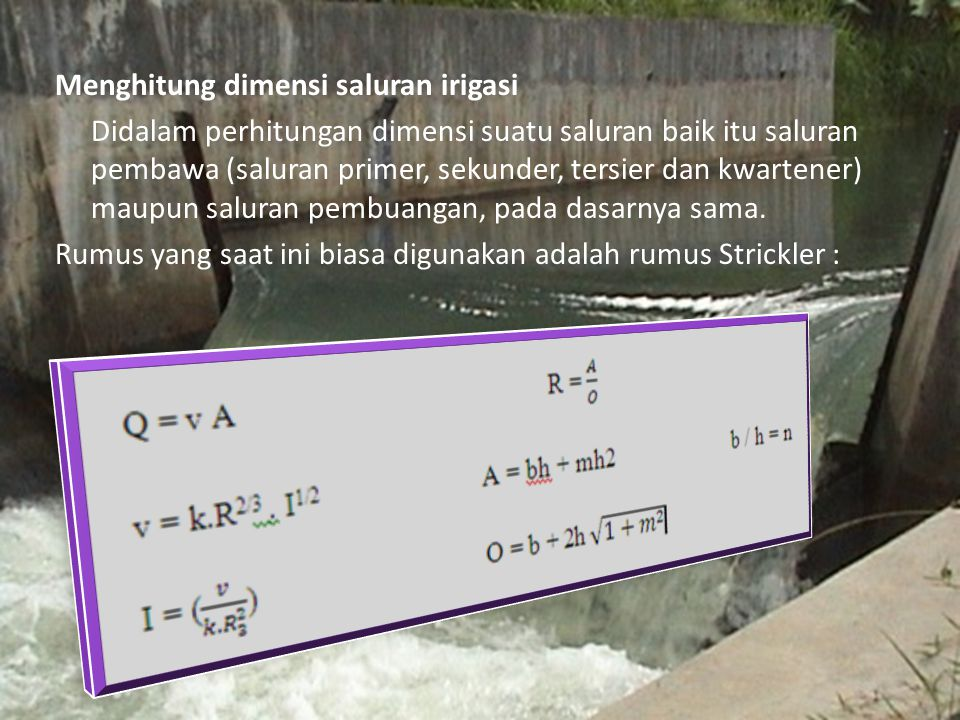 Menghitung dimensi saluran irigasi Didalam perhitungan dimensi suatu saluran baik itu saluran pembawa (saluran primer, sekunder, tersier dan kwartener