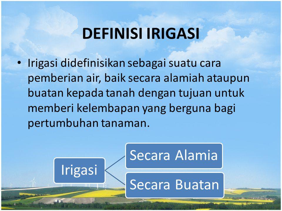 DEFINISI IRIGASI Irigasi didefinisikan sebagai suatu cara pemberian air, baik secara alamiah ataupun buatan kepada tanah dengan tujuan untuk memberi k