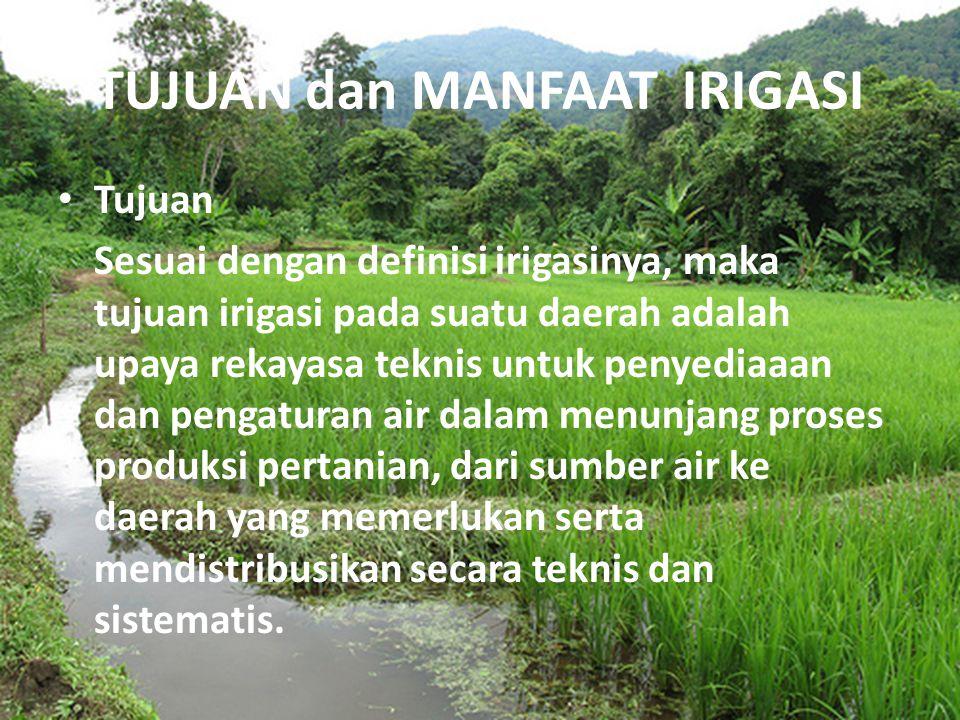 TUJUAN dan MANFAAT IRIGASI Tujuan Sesuai dengan definisi irigasinya, maka tujuan irigasi pada suatu daerah adalah upaya rekayasa teknis untuk penyedia