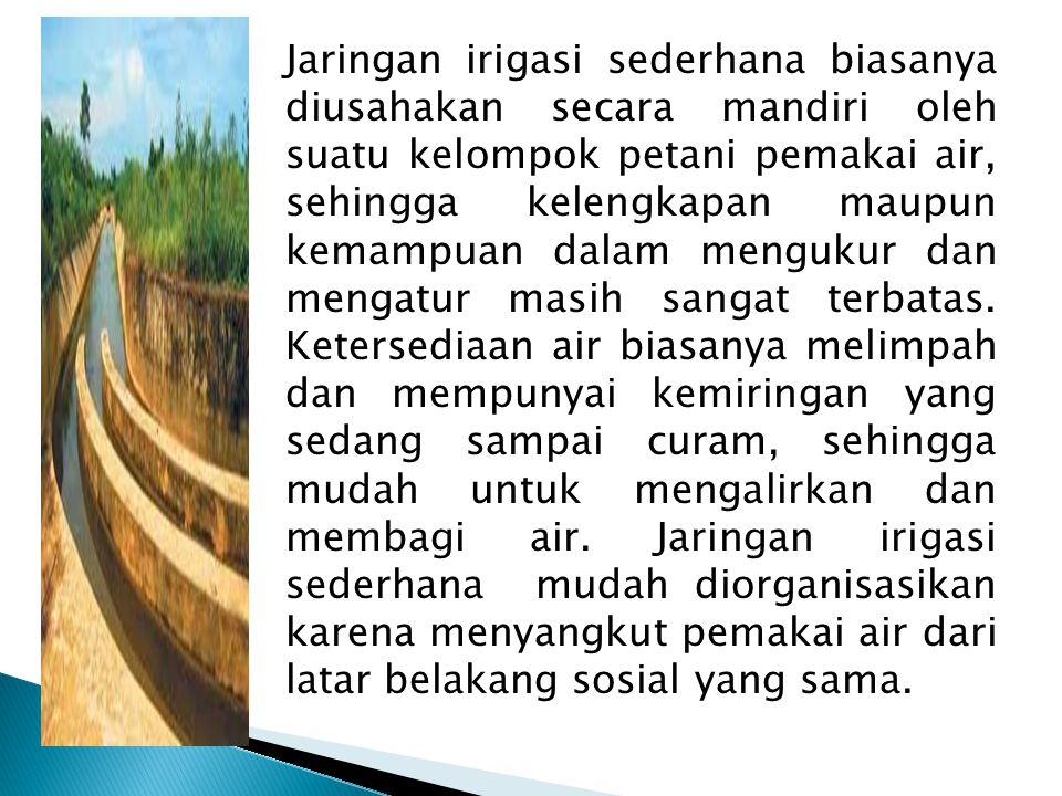 Jaringan irigasi sederhana biasanya diusahakan secara mandiri oleh suatu kelompok petani pemakai air, sehingga kelengkapan maupun kemampuan dalam meng