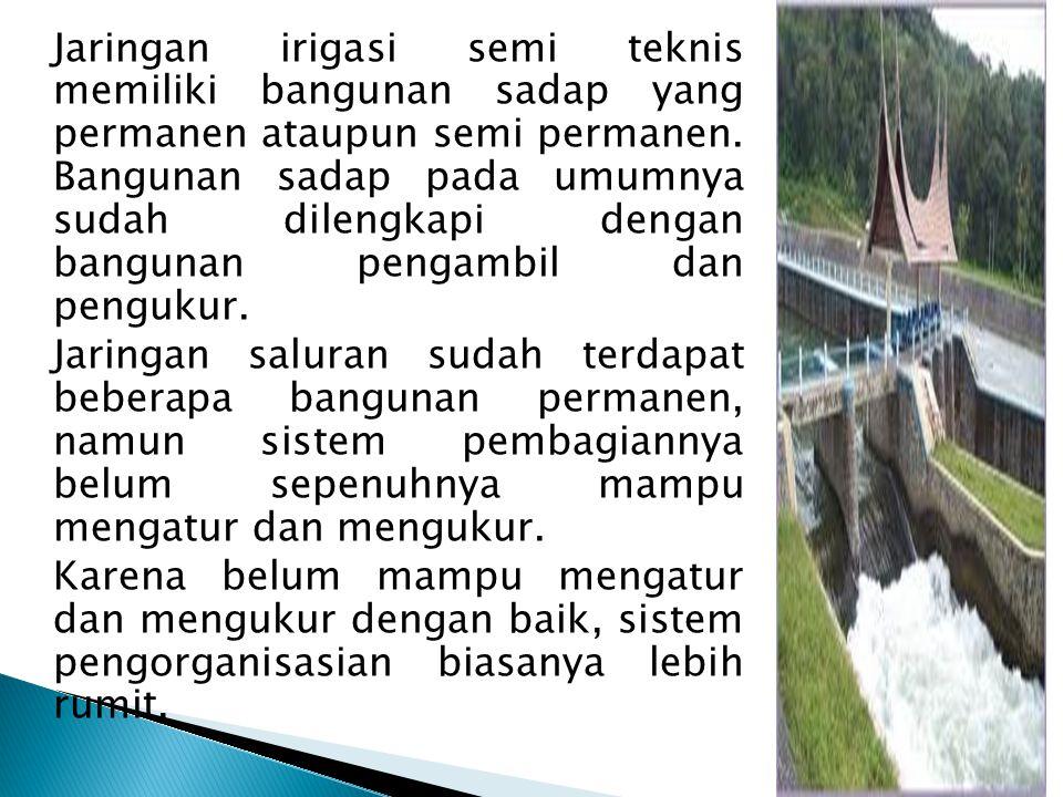 Jaringan irigasi semi teknis memiliki bangunan sadap yang permanen ataupun semi permanen. Bangunan sadap pada umumnya sudah dilengkapi dengan bangunan