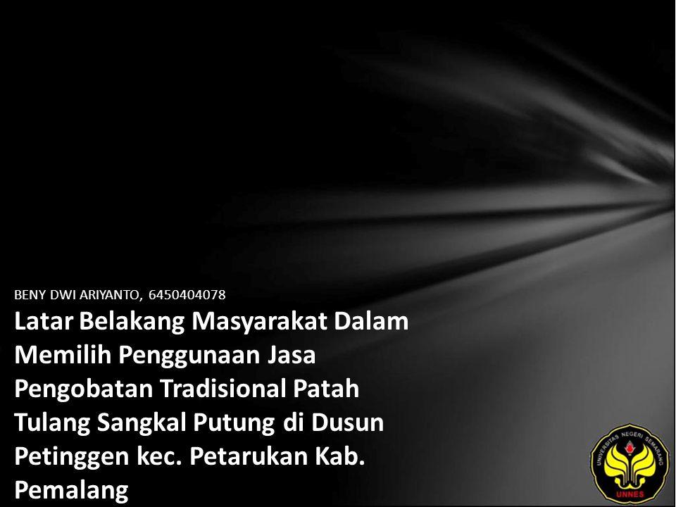 BENY DWI ARIYANTO, 6450404078 Latar Belakang Masyarakat Dalam Memilih Penggunaan Jasa Pengobatan Tradisional Patah Tulang Sangkal Putung di Dusun Peti