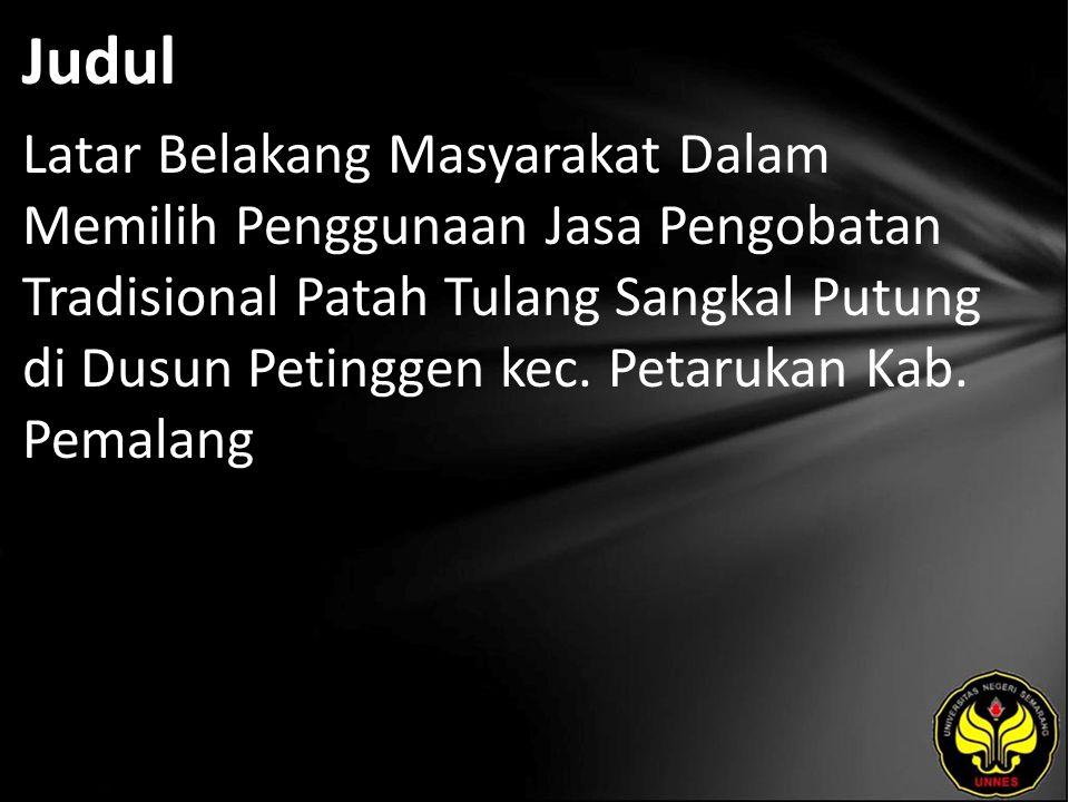 Judul Latar Belakang Masyarakat Dalam Memilih Penggunaan Jasa Pengobatan Tradisional Patah Tulang Sangkal Putung di Dusun Petinggen kec. Petarukan Kab