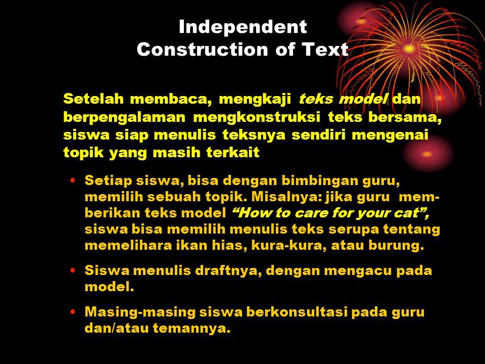 Independent Construction of Text Setelah membaca, mengkaji teks model dan berpengalaman mengkonstruksi teks bersama, siswa siap menulis teksnya sendiri mengenai topik yang masih terkait Setiap siswa, bisa dengan bimbingan guru, memilih sebuah topik.