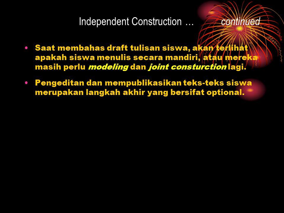 Independent Construction … continued Saat membahas draft tulisan siswa, akan terlihat apakah siswa menulis secara mandiri, atau mereka masih perlu modeling dan joint consturction lagi.