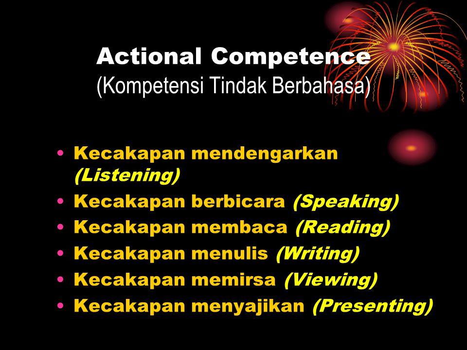 Actional Competence (Kompetensi Tindak Berbahasa) Kecakapan mendengarkan (Listening) Kecakapan berbicara (Speaking) Kecakapan membaca (Reading) Kecakapan menulis (Writing) Kecakapan memirsa (Viewing) Kecakapan menyajikan (Presenting)