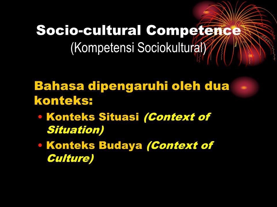 Socio-cultural Competence (Kompetensi Sociokultural) Bahasa dipengaruhi oleh dua konteks: Konteks Situasi (Context of Situation) Konteks Budaya (Conte
