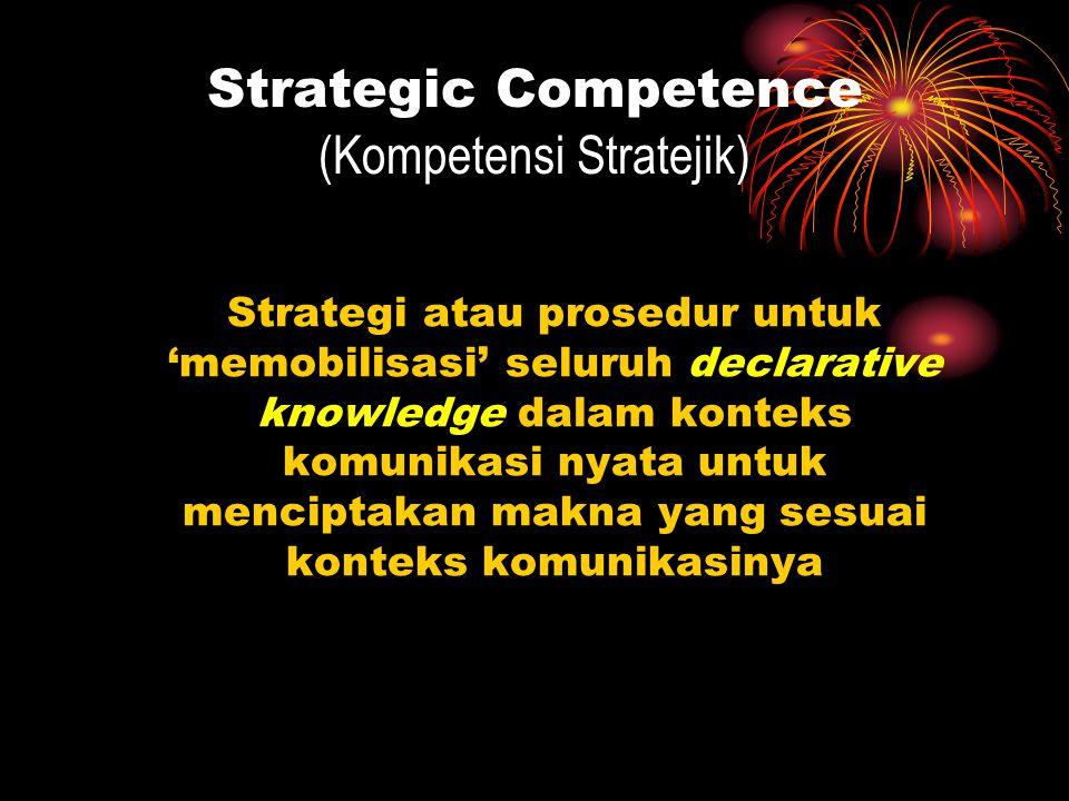 Strategic Competence (Kompetensi Stratejik) Strategi atau prosedur untuk 'memobilisasi' seluruh declarative knowledge dalam konteks komunikasi nyata u