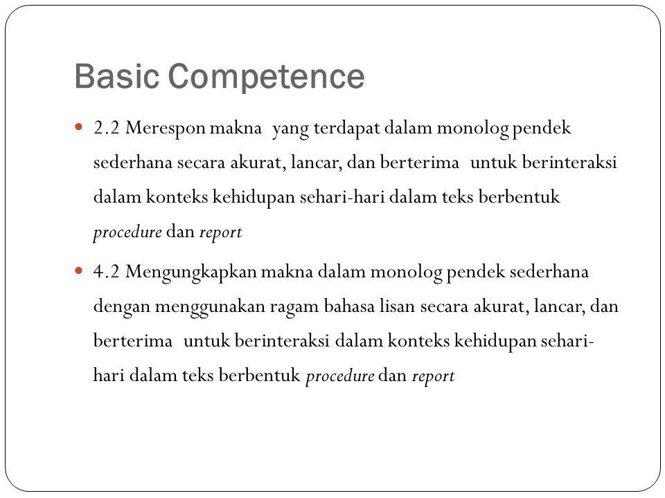 Basic Competence 2.2 Merespon makna yang terdapat dalam monolog pendek sederhana secara akurat, lancar, dan berterima untuk berinteraksi dalam konteks kehidupan sehari-hari dalam teks berbentuk procedure dan report 4.2 Mengungkapkan makna dalam monolog pendek sederhana dengan menggunakan ragam bahasa lisan secara akurat, lancar, dan berterima untuk berinteraksi dalam konteks kehidupan sehari- hari dalam teks berbentuk procedure dan report