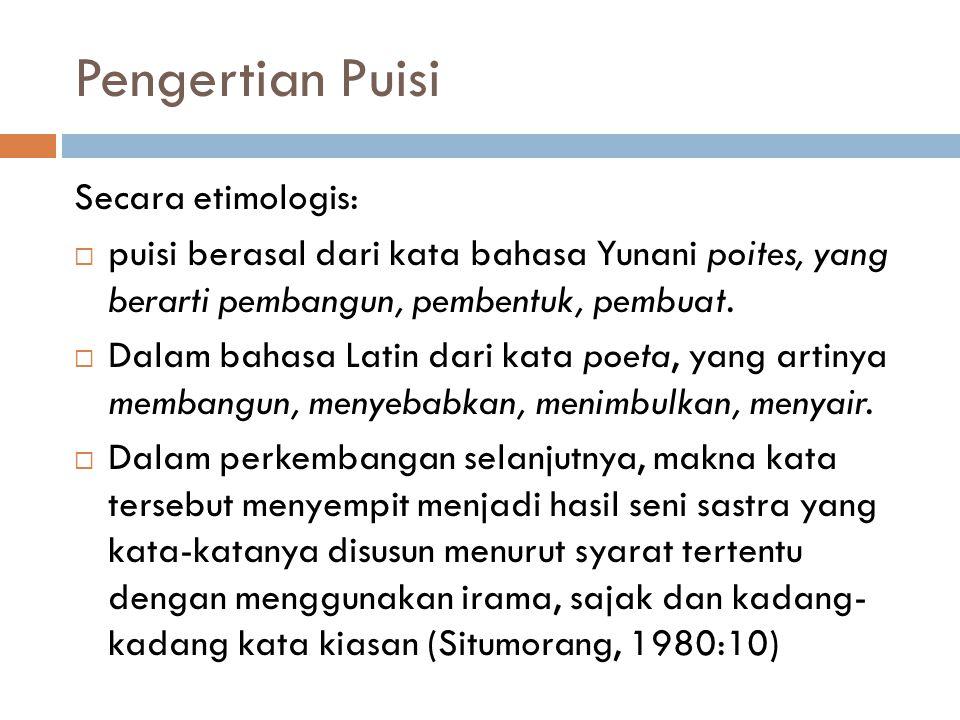 Pengertian Puisi Secara etimologis:  puisi berasal dari kata bahasa Yunani poites, yang berarti pembangun, pembentuk, pembuat.