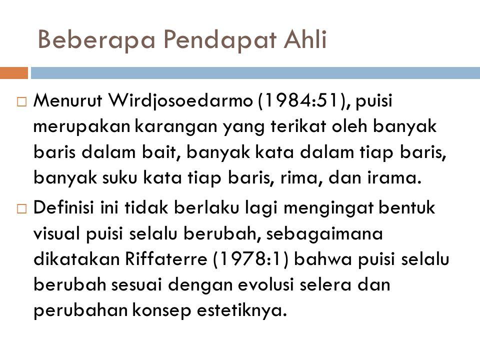 Beberapa Pendapat Ahli  Menurut Wirdjosoedarmo (1984:51), puisi merupakan karangan yang terikat oleh banyak baris dalam bait, banyak kata dalam tiap baris, banyak suku kata tiap baris, rima, dan irama.