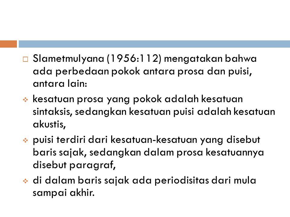  Slametmulyana (1956:112) mengatakan bahwa ada perbedaan pokok antara prosa dan puisi, antara lain:  kesatuan prosa yang pokok adalah kesatuan sintaksis, sedangkan kesatuan puisi adalah kesatuan akustis,  puisi terdiri dari kesatuan-kesatuan yang disebut baris sajak, sedangkan dalam prosa kesatuannya disebut paragraf,  di dalam baris sajak ada periodisitas dari mula sampai akhir.
