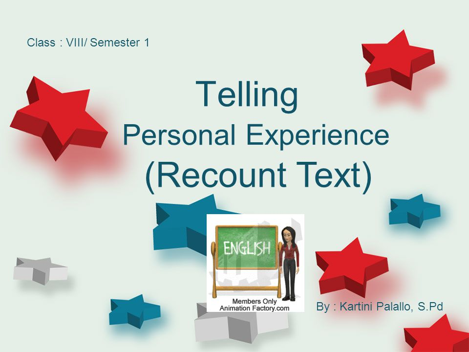 Telling Personal (Recount Text) Experience Class : VIII/ Semester 1 By : Kartini Palallo, S.Pd