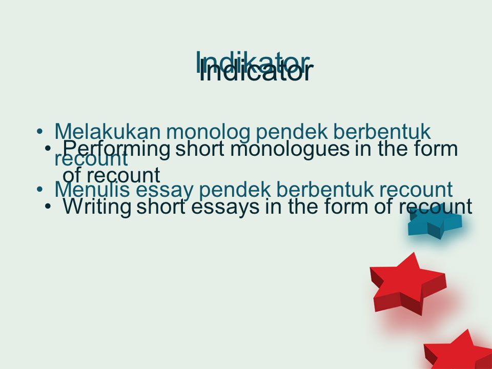 Indikator Melakukan monolog pendek berbentuk recount Menulis essay pendek berbentuk recount Indicator Performing short monologues in the form of recount Writing short essays in the form of recount