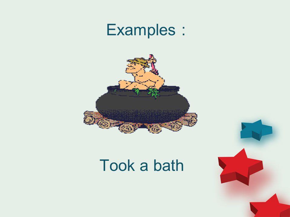 Examples : Took a bath