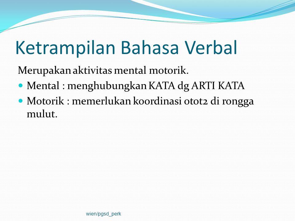 Ketrampilan Bahasa Verbal Merupakan aktivitas mental motorik. Mental : menghubungkan KATA dg ARTI KATA Motorik : memerlukan koordinasi otot2 di rongga