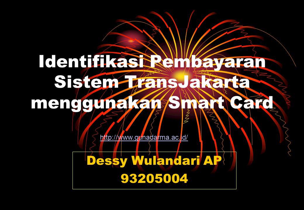 Identifikasi Pembayaran Sistem TransJakarta menggunakan Smart Card Dessy Wulandari AP 93205004 http://www.gunadarma.ac.id/