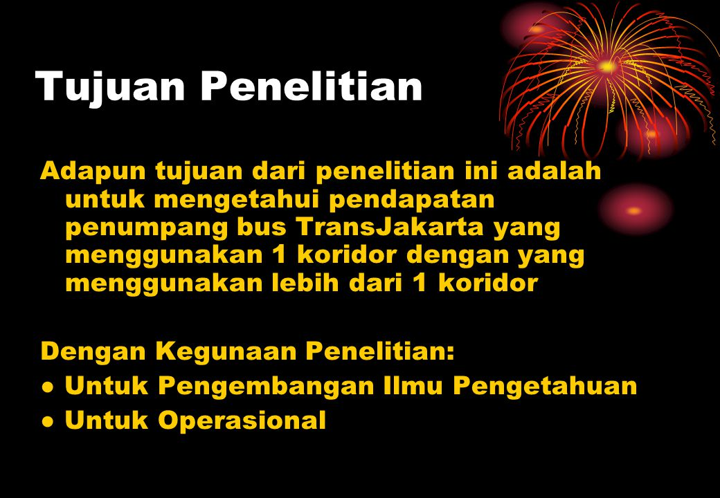 Tujuan Penelitian Adapun tujuan dari penelitian ini adalah untuk mengetahui pendapatan penumpang bus TransJakarta yang menggunakan 1 koridor dengan yang menggunakan lebih dari 1 koridor Dengan Kegunaan Penelitian: ● Untuk Pengembangan Ilmu Pengetahuan ● Untuk Operasional
