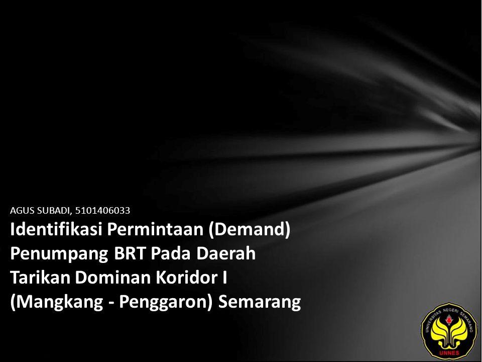 AGUS SUBADI, 5101406033 Identifikasi Permintaan (Demand) Penumpang BRT Pada Daerah Tarikan Dominan Koridor I (Mangkang - Penggaron) Semarang
