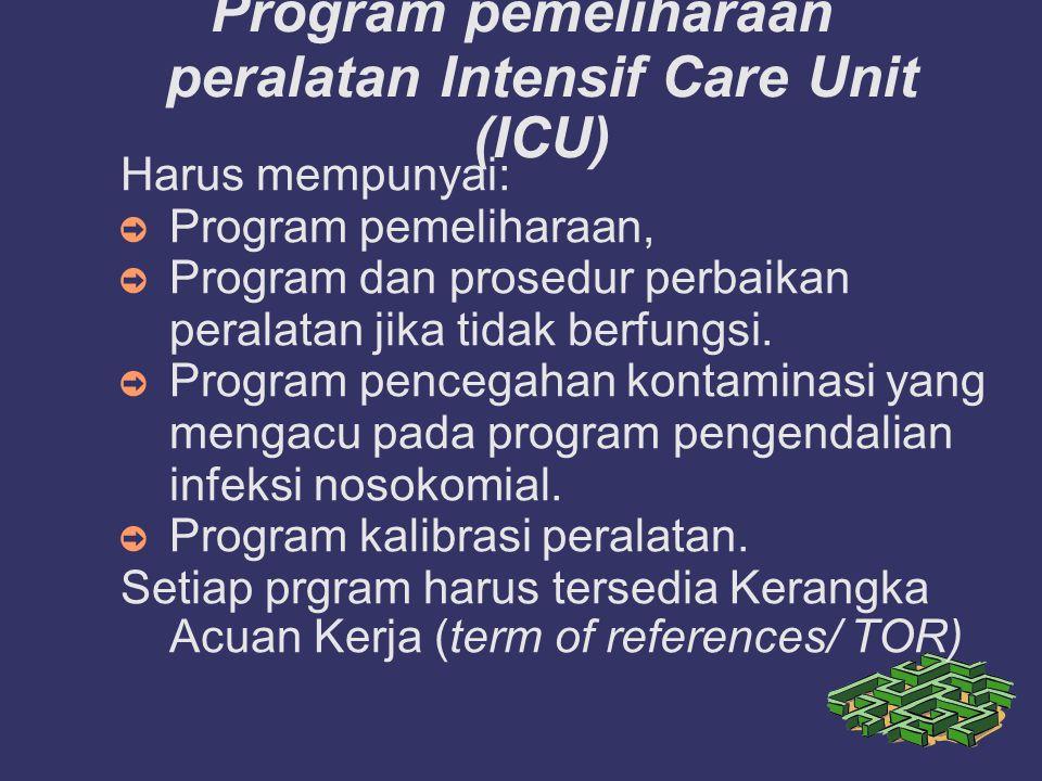 Program pemeliharaan peralatan Intensif Care Unit (ICU) Harus mempunyai: ➲ Program pemeliharaan, ➲ Program dan prosedur perbaikan peralatan jika tida