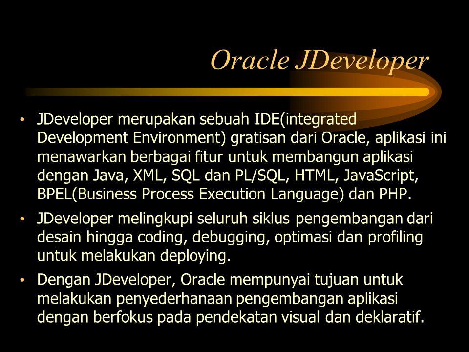 Oracle JDeveloper JDeveloper merupakan sebuah IDE(integrated Development Environment) gratisan dari Oracle, aplikasi ini menawarkan berbagai fitur unt