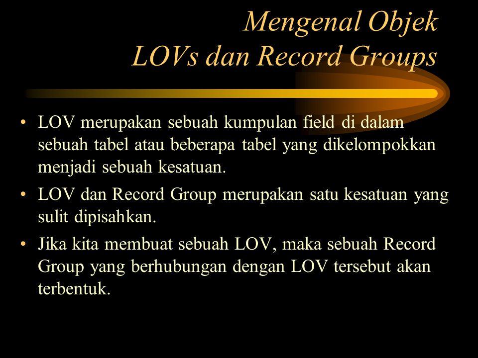 Mengenal Objek LOVs dan Record Groups LOV merupakan sebuah kumpulan field di dalam sebuah tabel atau beberapa tabel yang dikelompokkan menjadi sebuah