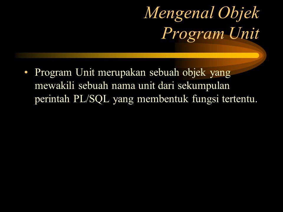 Program Unit merupakan sebuah objek yang mewakili sebuah nama unit dari sekumpulan perintah PL/SQL yang membentuk fungsi tertentu. Mengenal Objek Prog