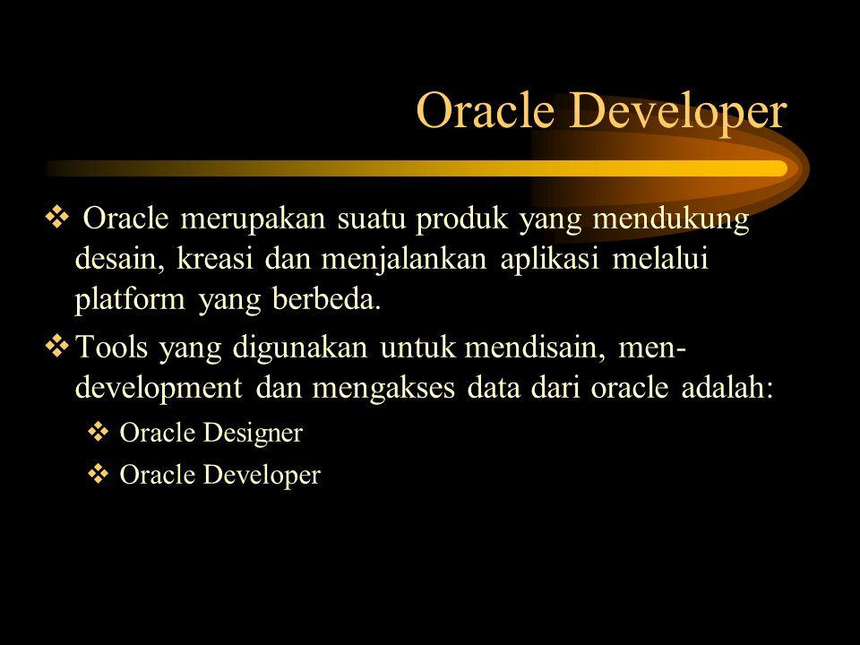 Oracle Developer  Oracle merupakan suatu produk yang mendukung desain, kreasi dan menjalankan aplikasi melalui platform yang berbeda.  Tools yang di