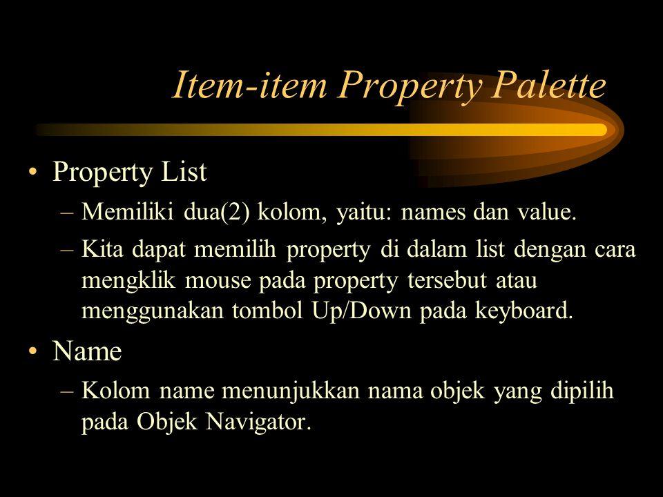 Item-item Property Palette Property List –Memiliki dua(2) kolom, yaitu: names dan value. –Kita dapat memilih property di dalam list dengan cara mengkl
